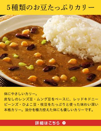 5種類のお豆たっぷりカリー 体にやさしいカリー。皮なしのレンズ豆・ムング豆をベースに、レッドキドニービーンズ・ひよこ豆・枝豆をたっぷりと使った味わい深い本格カリー。油分を極力控えた体にも優しいカリーです。