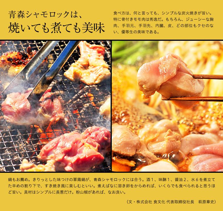 青森シャモロックは焼いても煮ても美味 食べ方は、何と言っても、シンプルな炭火焼きが旨い。特に骨付きモモ肉は秀逸だ。もちろん、ジューシーな胸肉、手羽元、手羽先、内臓、皮、どの部位もクセのない、優等生の美味である。鍋もお薦め。きりっとした味つけの軍鶏鍋が、青森シャモロックには合う。酒1、味醂1、醤油2、水6を煮立てた辛めの割り下で、すき焼き風に楽しむといい。煮えばなに溶き卵をからめれば、いくらでも食べられると思うほど旨い。具材はシンプルに長葱だけ。粉山椒があれば、なお良い。(文・株式会社 食文化 代表取締役社長 萩原章史)