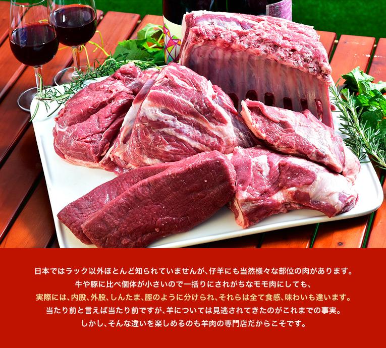 日本ではラック以外ほとんど知られていませんが、仔羊にも当然様々な部位の肉があります。牛や豚に比べ個体が小さいので一括りにされがちなモモ肉にしても、実際には、内股、外股、しんたま、脛のように分けられ、それらは全て食感、味わいも違います。当たり前と言えば当たり前ですが、羊については見逃されてきたのがこれまでの事実。しかし、そんな違いを楽しめるのも羊肉の専門店だからこそです。