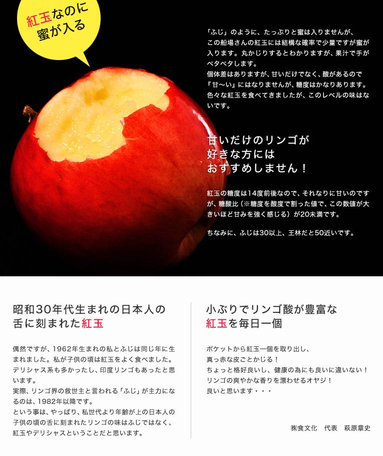 昭和30年代生まれの日本人の舌に刻まれた紅玉。偶然ですが、1962年生まれの私とふじは同じ年に生まれました。私が子供の頃は紅玉をよく食べました。デリシャス系も多かったし、印度リンゴもあったと思います。 実際、リンゴ界の救世主と言われる「ふじ」が主力になるのは、1982年以降です。という事は、やっぱり、私世代より年齢が上の日本人の子供の頃の舌に刻まれたリンゴの味はふじではなく、紅玉やデリシャスということだと思います。小ぶりでリンゴ酸が豊富な紅玉を毎日一個。ポケットから紅玉一個を取り出し、真っ赤な皮ごとかじる!ちょっと格好良いし、健康の為にも良いに違いない!リンゴの爽やかな香りを漂わせるオヤジ!良いと思います・・・㈱食文化 代表 萩原章史