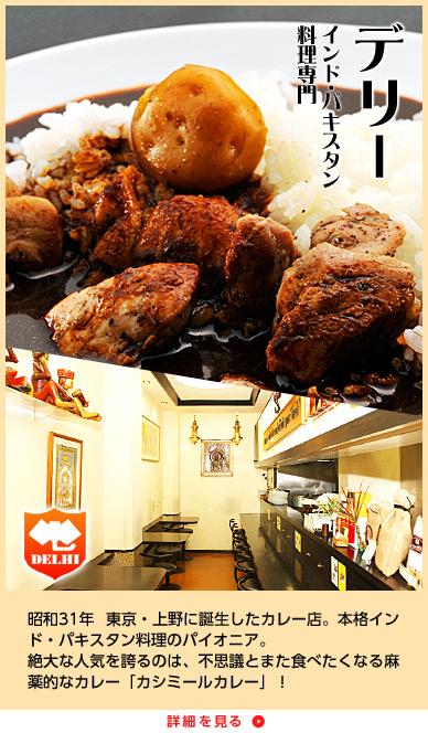 インド・パキスタン 料理専門 デリー 昭和31年 東京・上野に誕生したカレー店。本格インド・パキスタン料理のパイオニア。絶大な人気を誇るのは、不思議とまた食べたくなる麻薬的なカレー「カシミールカレー」!