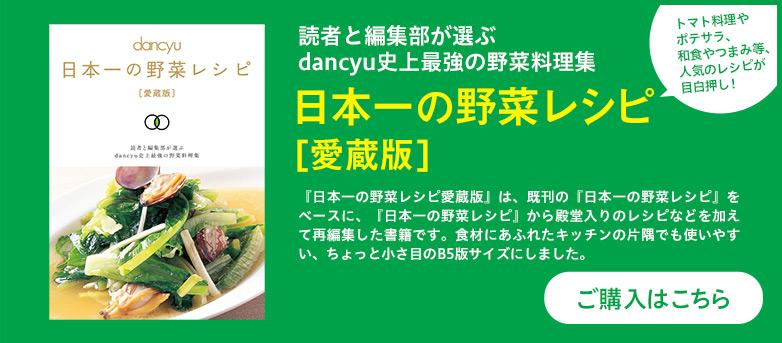 読者と編集部が選ぶdancyu史上最強の野菜料理集 日本一の野菜レシピ 旨いもの好きのdancyu読者が、家でよく作っている野菜料理は何か?1990年12月の創刊から24年。280冊もの月刊dancyuの中から、熱烈なる読者アンケートをもとに、ライター諸氏の力を借りて選び抜いたのが、この1冊。うまくて、旨くて!だから食べたい、本音の野菜料理ばかりの永久保存版レシピ集! ご購入はこちら
