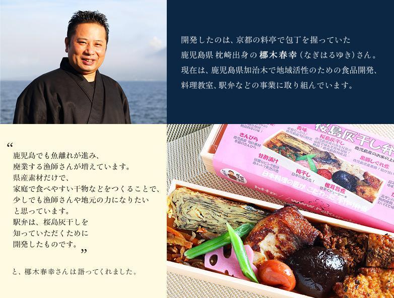 開発したのは、京都の料亭で包丁を握っていた鹿児島県枕崎出身の梛木春幸(なぎはるゆき)さん。現在は、鹿児島県加治木で地域活性のための食品開発、 料理教室、駅弁などの事業に取り組んでいます。 「鹿児島でも魚離れが進み、廃業する漁師さんが増えています。県産素材だけで、家庭で食べやすい干物などをつくることで、少しでも漁師さんや地元の力になりたいと思っています。駅弁は、桜島灰干しを知っていただくために開発したものです。」と、梛木春幸さんは語ってくれました。