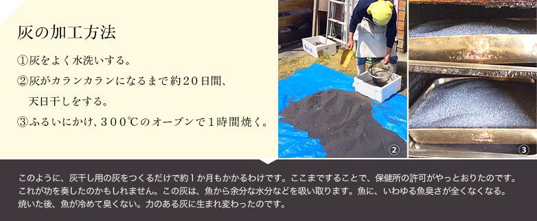 【灰の加工方法】 ①灰をよく水洗いする。②灰がカランカランになるまで約20日間、天日干しをする。③ふるいにかけ、300℃のオーブンで1時間焼く。このように、灰干し用の灰をつくるだけで約1か月もかかるわけです。ここまですることで、保健所の許可がやっとおりたのです。これが功を奏したのかもしれません。この灰は、魚から余分な水分などを吸い取ります。魚に、いわゆる魚臭さが全くなくなる。焼いた後、魚が冷めて臭くない。力のある灰に生まれ変わったのです。