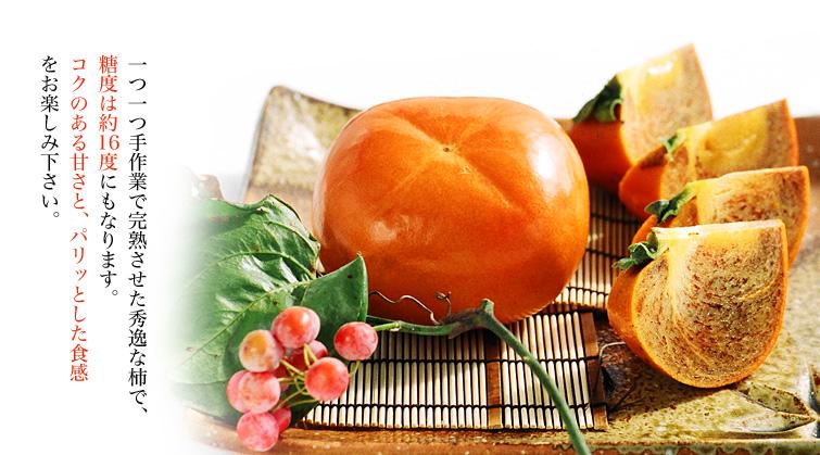 一つ一つ手作業で完熟させた秀逸な柿で、 糖度は約16度にもなります。 コクのある甘さと、パリッとした食感 をお楽しみ下さい。
